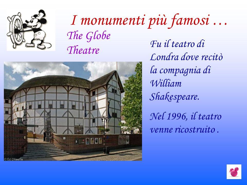 I monumenti più famosi … Fu il teatro di Londra dove recitò la compagnia di William Shakespeare. Nel 1996, il teatro venne ricostruito. The Globe Thea