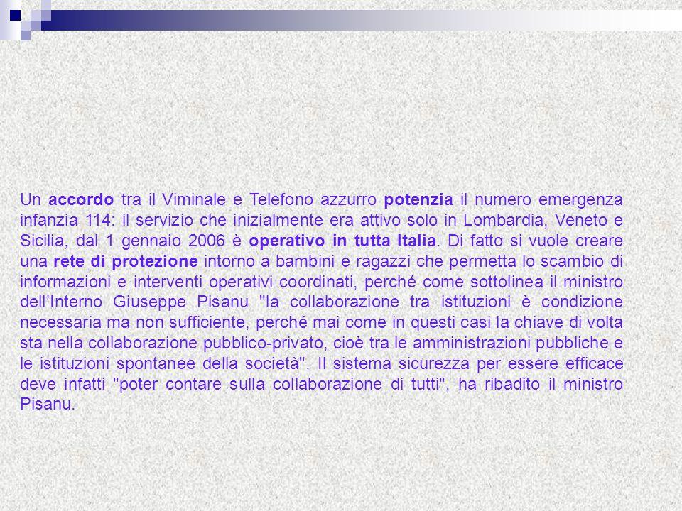 Un accordo tra il Viminale e Telefono azzurro potenzia il numero emergenza infanzia 114: il servizio che inizialmente era attivo solo in Lombardia, Veneto e Sicilia, dal 1 gennaio 2006 è operativo in tutta Italia.