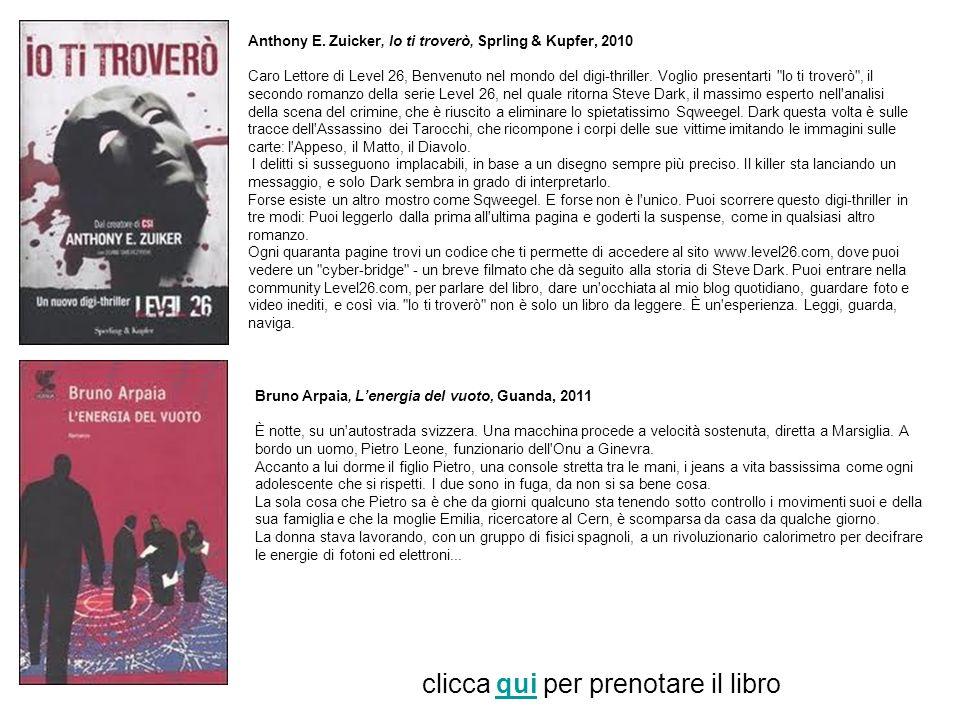 Anthony E. Zuicker, Io ti troverò, Sprling & Kupfer, 2010 Caro Lettore di Level 26, Benvenuto nel mondo del digi-thriller. Voglio presentarti