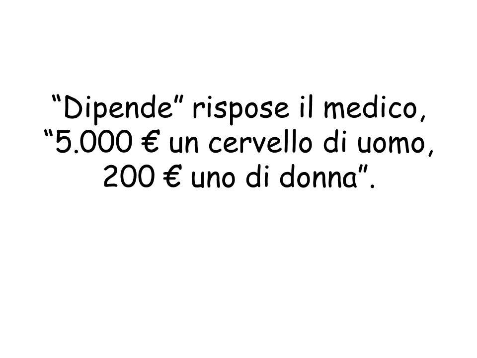Dipende rispose il medico, 5.000 un cervello di uomo, 200 uno di donna.