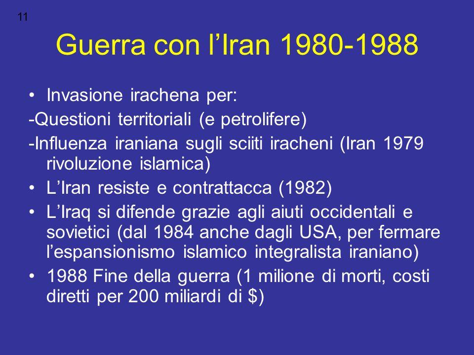 Guerra con lIran 1980-1988 Invasione irachena per: -Questioni territoriali (e petrolifere) -Influenza iraniana sugli sciiti iracheni (Iran 1979 rivolu