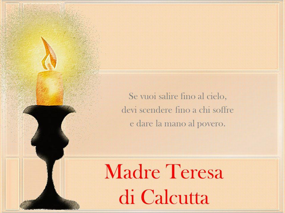 Madre Teresa di Calcutta Se vuoi salire fino al cielo, devi scendere fino a chi soffre e dare la mano al povero.