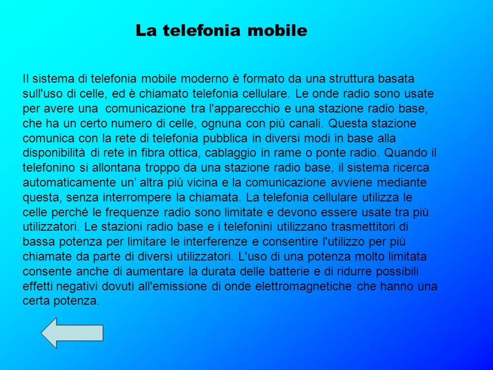 La telefonia mobile Il sistema di telefonia mobile moderno è formato da una struttura basata sull'uso di celle, ed è chiamato telefonia cellulare. Le