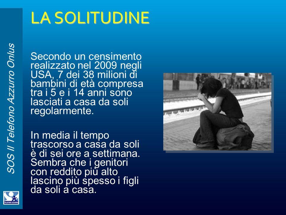 SOS Il Telefono Azzurro Onlus LA SOLITUDINE Secondo un censimento realizzato nel 2009 negli USA, 7 dei 38 milioni di bambini di età compresa tra i 5 e