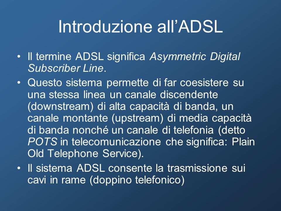 Introduzione allADSL Il termine ADSL significa Asymmetric Digital Subscriber Line. Questo sistema permette di far coesistere su una stessa linea un ca