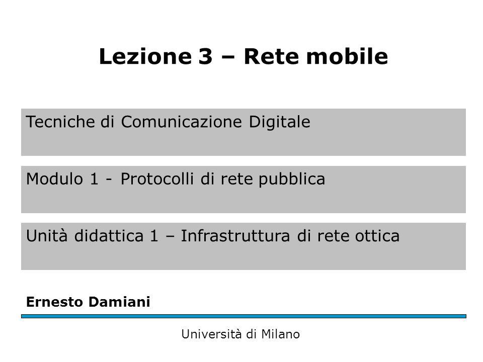 Tecniche di Comunicazione Digitale Modulo 1 -Protocolli di rete pubblica Unità didattica 1 – Infrastruttura di rete ottica Ernesto Damiani Università di Milano Lezione 3 – Rete mobile
