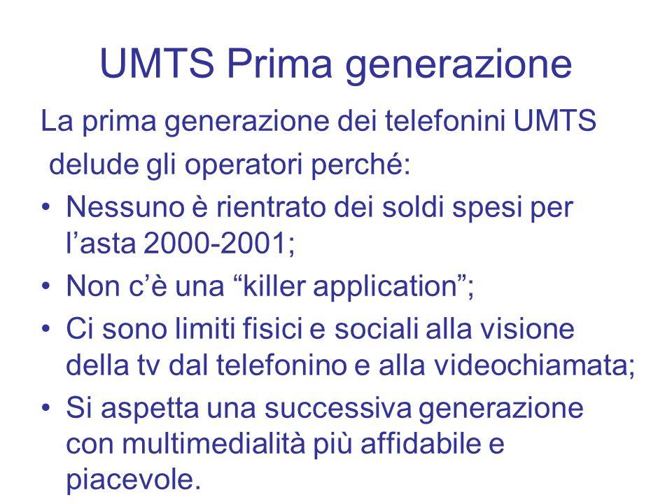 UMTS Prima generazione La prima generazione dei telefonini UMTS delude gli operatori perché: Nessuno è rientrato dei soldi spesi per lasta 2000-2001;