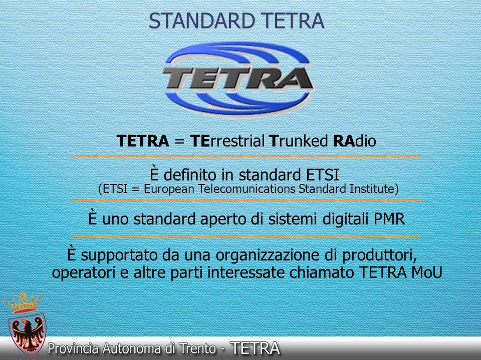 EFFICIENZA SISTEMA TETRA standard per i sistemi PMR digitali emanato dallETSI (European Tele- communications Standards Institute); introduce una gerarchia nelle comunicazioni; apporta ulteriori e sostanziali migliorie ai sistemi multiaccesso: ne raddoppia lefficienza spettrale (lavorando in TDMA, in un canale largo 25 KHz fa transitare 4 comunicazioni contro 1 sola di un classico canale a 12,5 KHz); ha innata la trasmissione dati (trasmette indistintamente voce e dati); senza modificare nella sostanza linfrastruttura di base della rete (switching…), ma solo aumentando il n° di canali nelle T.B.S., consente di ricavare nel sistema delle reti virtuali che permettono a diversi soggetti (PAT, Enti funzionali, Comuni, etc.) di comunicare come se avessero una propria rete dedicata, ma che alloccorrenza consente anche di effettuare comunicazioni incrociate