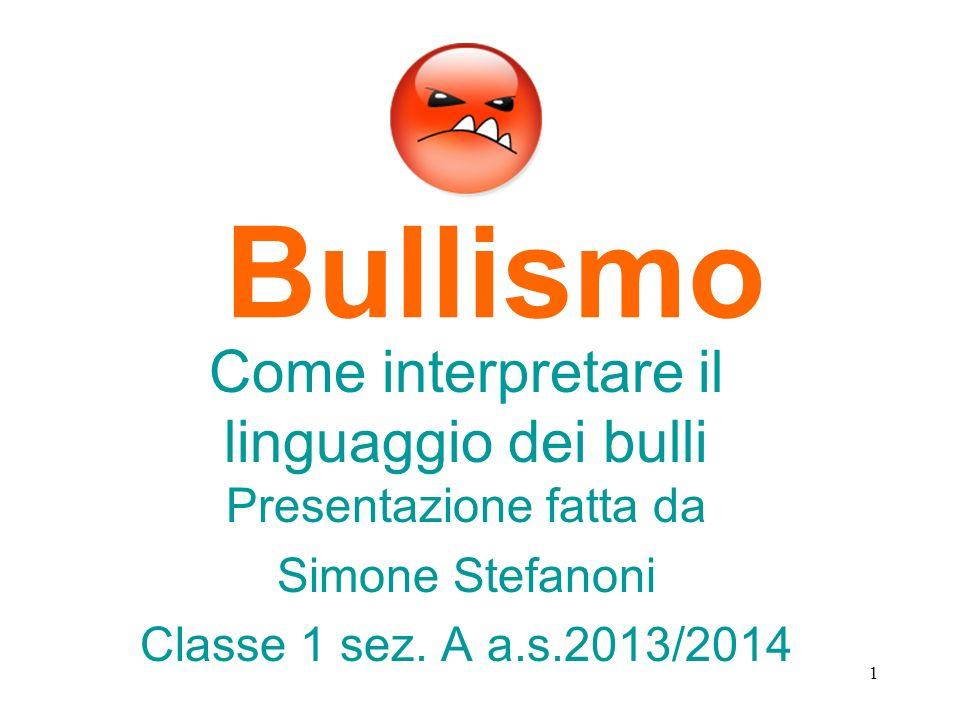 Bullismo Come interpretare il linguaggio dei bulli Presentazione fatta da Simone Stefanoni Classe 1 sez. A a.s.2013/2014 1