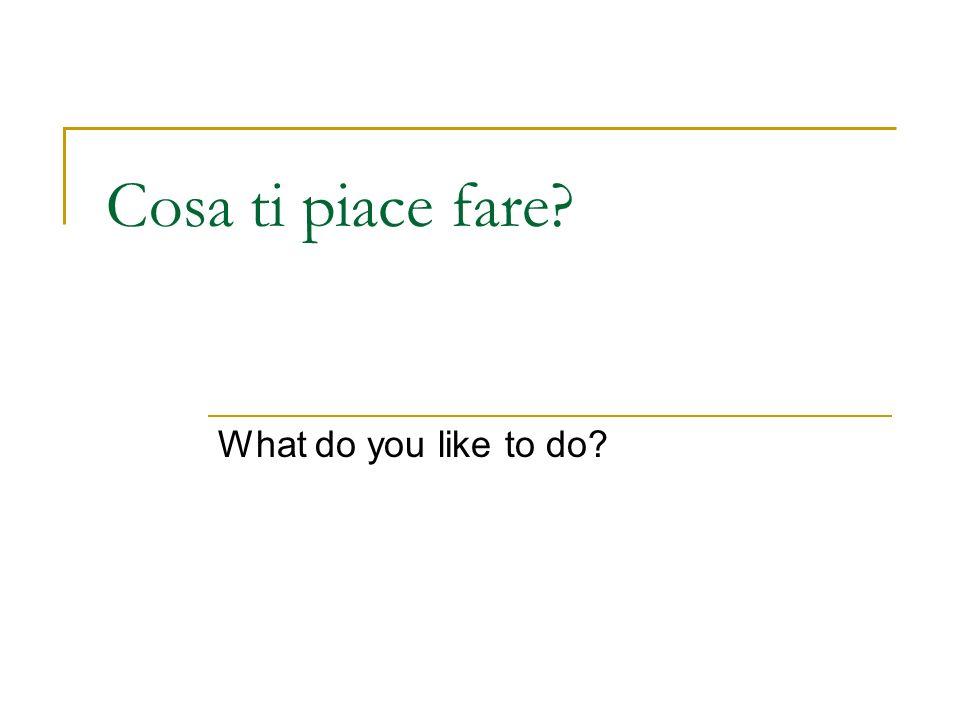 Cosa ti piace fare? What do you like to do?