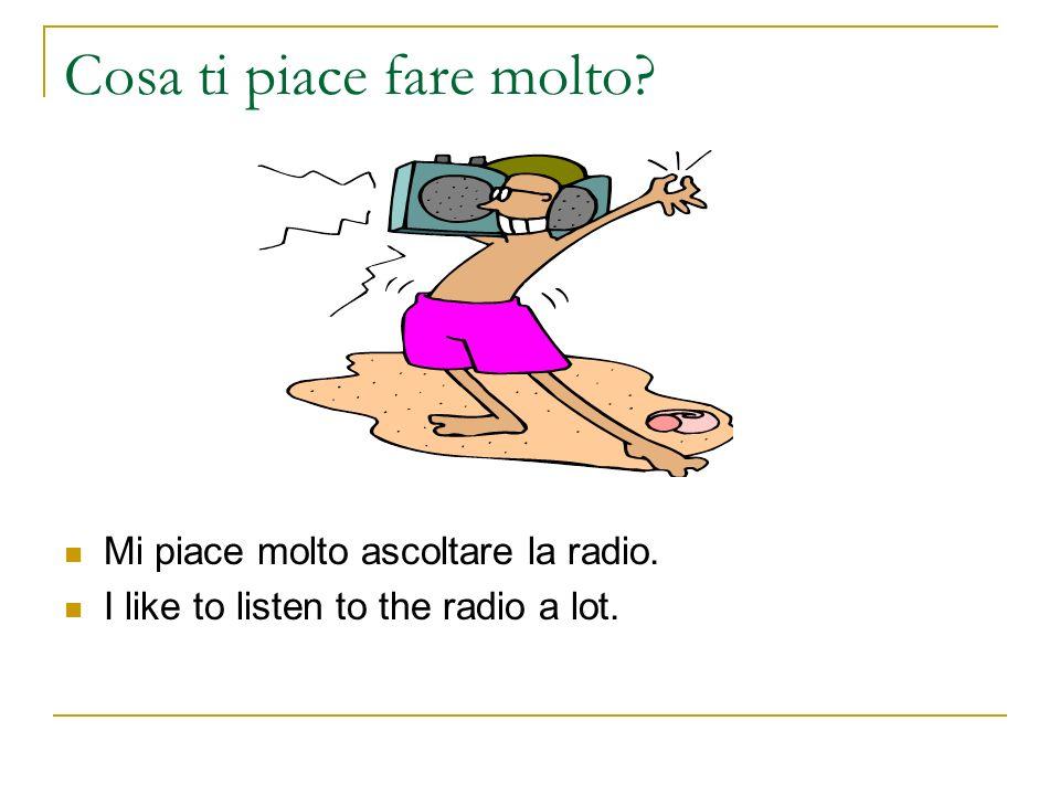 Cosa ti piace fare molto? Mi piace molto ascoltare la radio. I like to listen to the radio a lot.