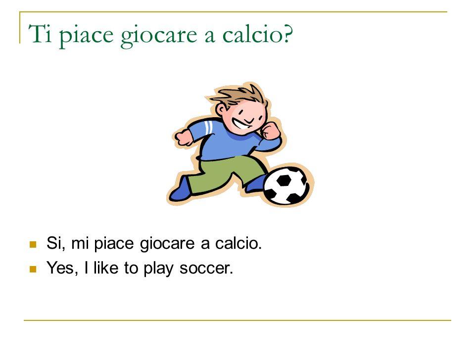 Ti piace giocare a calcio? Si, mi piace giocare a calcio. Yes, I like to play soccer.