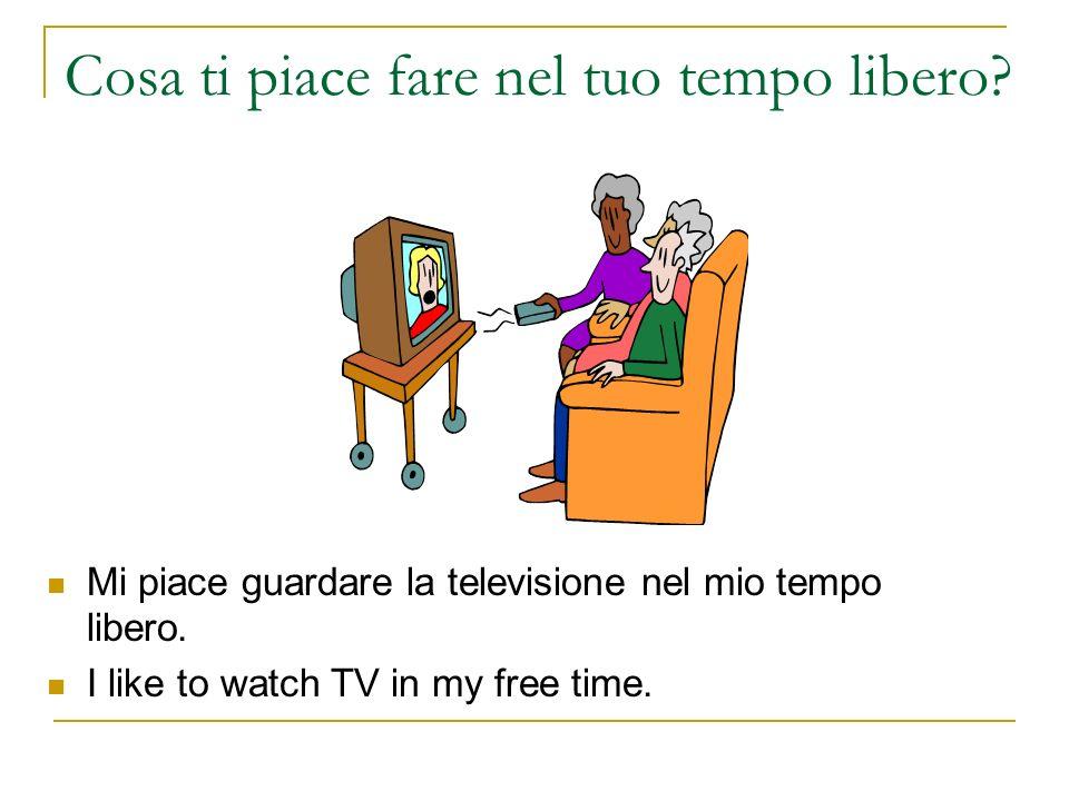 Cosa ti piace fare nel tuo tempo libero? Mi piace guardare la televisione nel mio tempo libero. I like to watch TV in my free time.