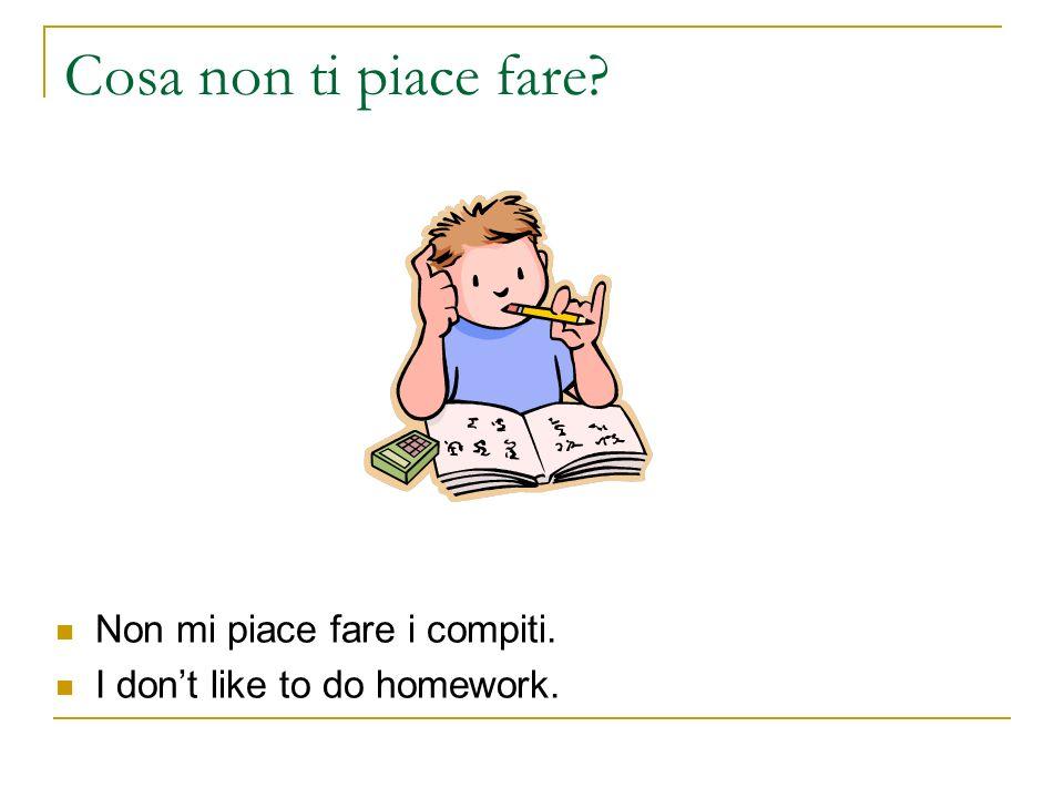 Cosa non ti piace fare? Non mi piace fare i compiti. I dont like to do homework.