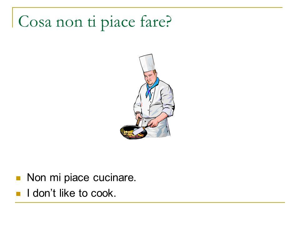Cosa non ti piace fare? Non mi piace cucinare. I dont like to cook.