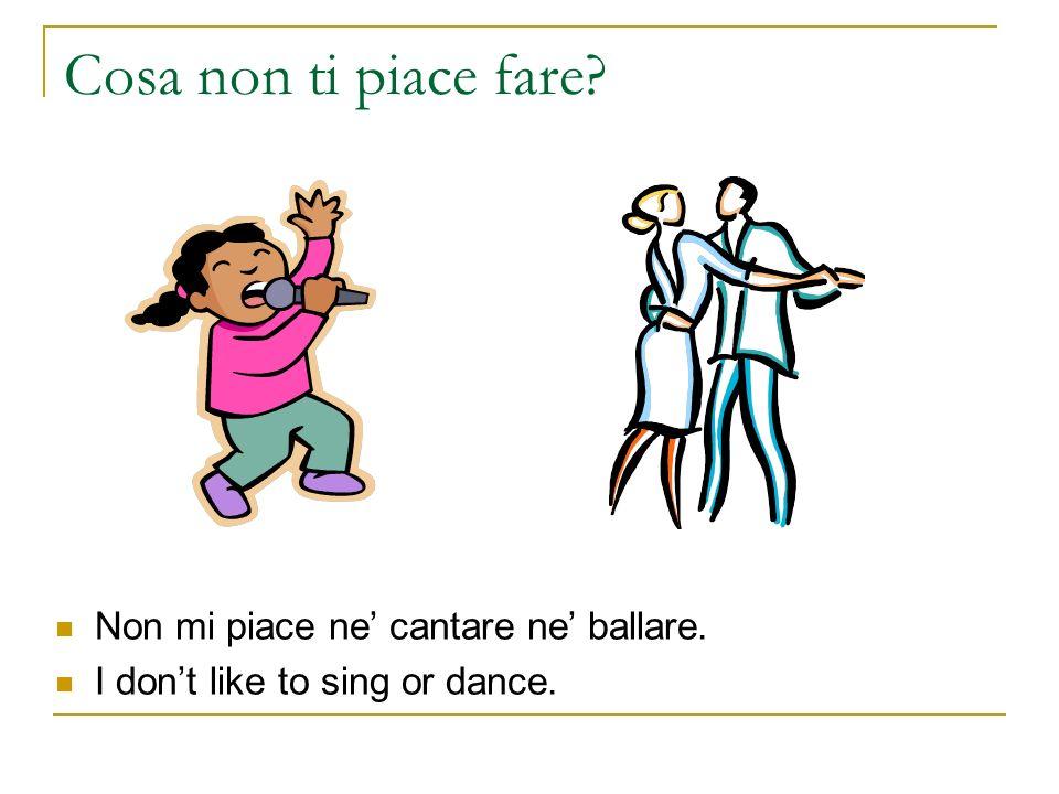 Cosa non ti piace fare? Non mi piace ne cantare ne ballare. I dont like to sing or dance.