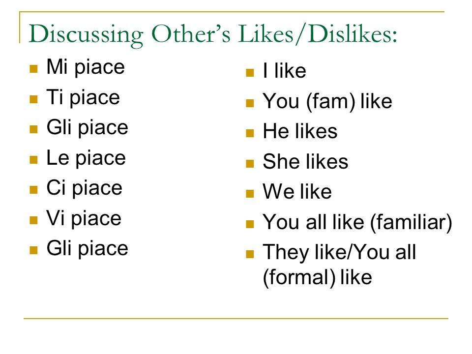 Discussing Others Likes/Dislikes: Mi piace Ti piace Gli piace Le piace Ci piace Vi piace Gli piace I like You (fam) like He likes She likes We like You all like (familiar) They like/You all (formal) like