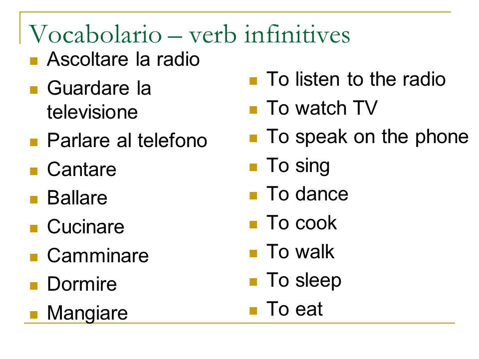 Vocabolario – verb infinitives Ascoltare la radio Guardare la televisione Parlare al telefono Cantare Ballare Cucinare Camminare Dormire Mangiare To l