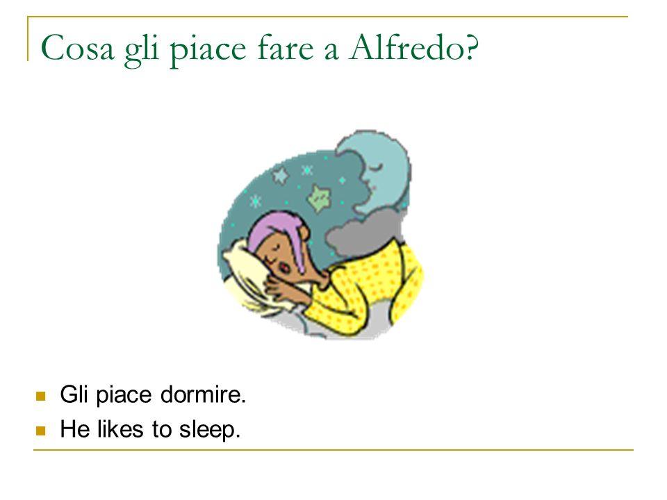 Cosa gli piace fare a Alfredo? Gli piace dormire. He likes to sleep.