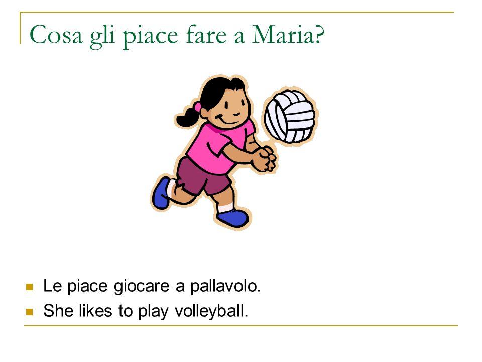 Cosa gli piace fare a Maria? Le piace giocare a pallavolo. She likes to play volleyball.