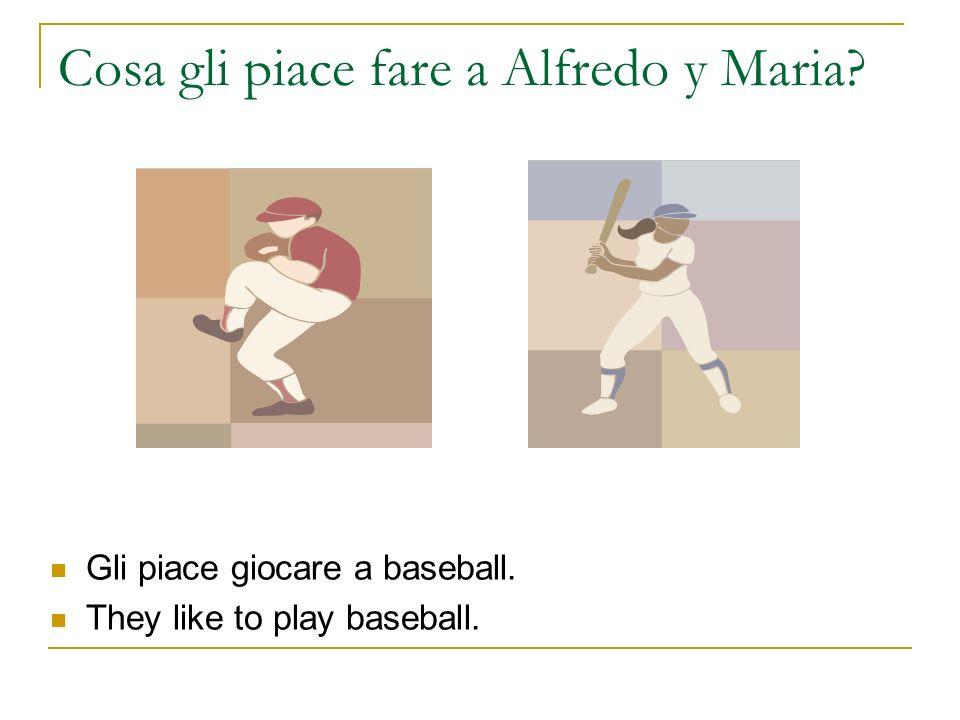 Cosa gli piace fare a Alfredo y Maria? Gli piace giocare a baseball. They like to play baseball.