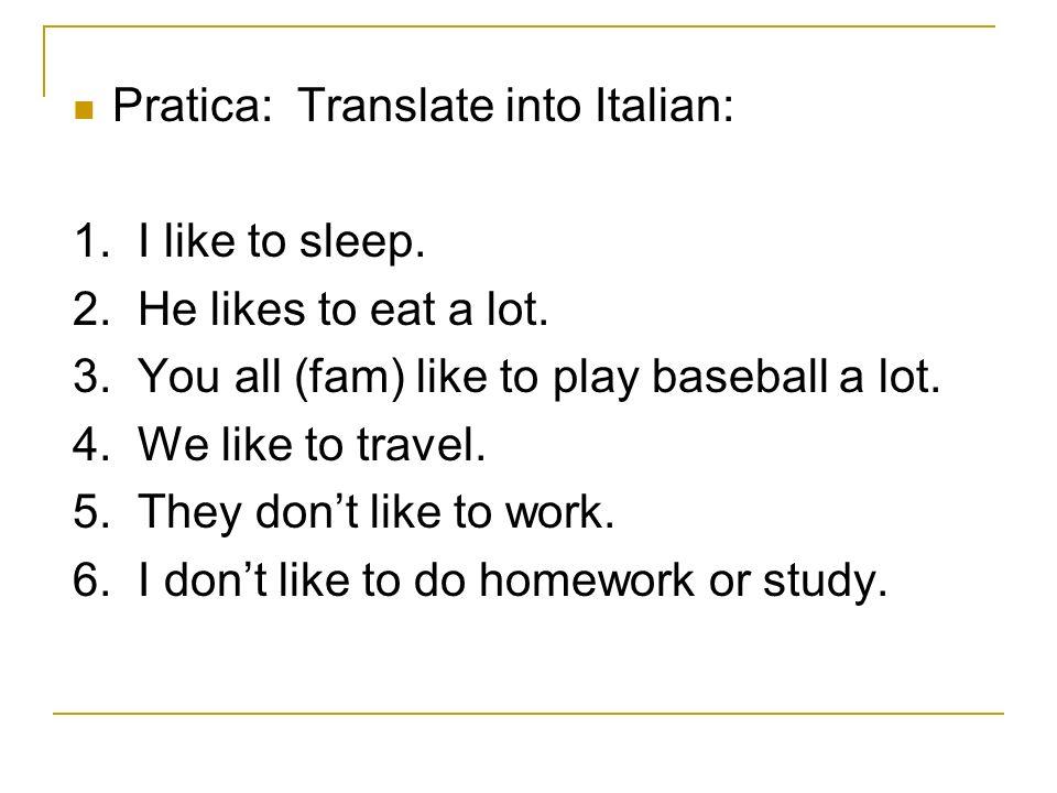 Pratica: Translate into Italian: 1. I like to sleep. 2. He likes to eat a lot. 3. You all (fam) like to play baseball a lot. 4. We like to travel. 5.