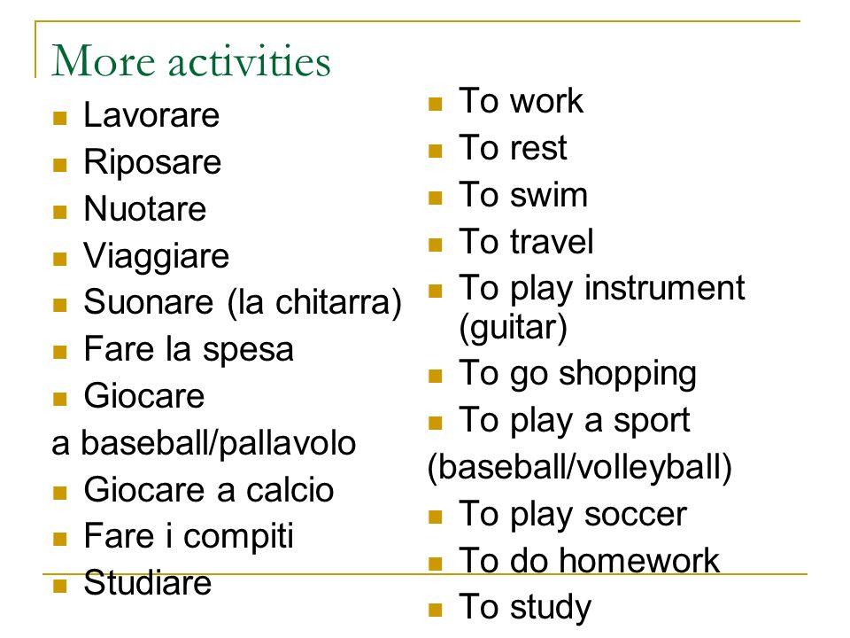 More activities Lavorare Riposare Nuotare Viaggiare Suonare (la chitarra) Fare la spesa Giocare a baseball/pallavolo Giocare a calcio Fare i compiti S