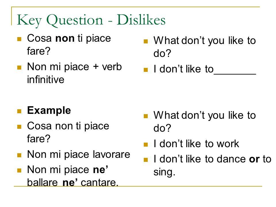Key Question - Dislikes Cosa non ti piace fare? Non mi piace + verb infinitive Example Cosa non ti piace fare? Non mi piace lavorare Non mi piace ne b