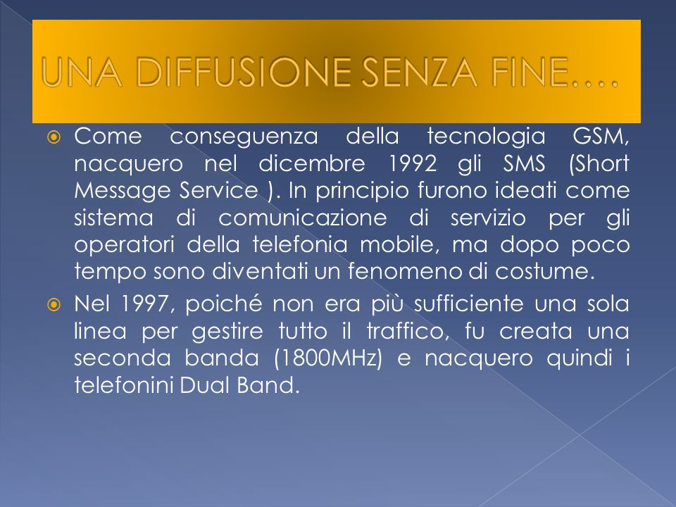 Come conseguenza della tecnologia GSM, nacquero nel dicembre 1992 gli SMS (Short Message Service ). In principio furono ideati come sistema di comunic