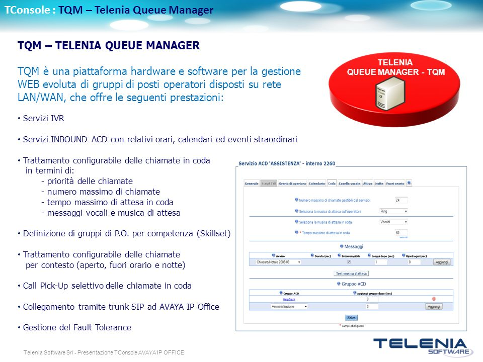 Telenia Software Srl - Presentazione TConsole AVAYA IP OFFICE TConsole : TQM – Telenia Queue Manager TQM – TELENIA QUEUE MANAGER TQM è una piattaforma