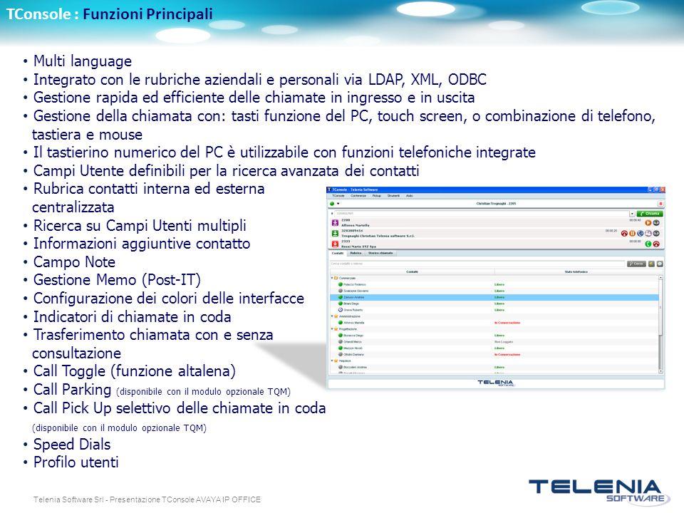 Telenia Software Srl - Presentazione TConsole AVAYA IP OFFICE TConsole : Funzioni Principali Multi language Integrato con le rubriche aziendali e personali via LDAP, XML, ODBC Gestione rapida ed efficiente delle chiamate in ingresso e in uscita Gestione della chiamata con: tasti funzione del PC, touch screen, o combinazione di telefono, tastiera e mouse Il tastierino numerico del PC è utilizzabile con funzioni telefoniche integrate Campi Utente definibili per la ricerca avanzata dei contatti Rubrica contatti interna ed esterna centralizzata Ricerca su Campi Utenti multipli Informazioni aggiuntive contatto Campo Note Gestione Memo (Post-IT) Configurazione dei colori delle interfacce Indicatori di chiamate in coda Trasferimento chiamata con e senza consultazione Call Toggle (funzione altalena) Call Parking (disponibile con il modulo opzionale TQM) Call Pick Up selettivo delle chiamate in coda (disponibile con il modulo opzionale TQM) Speed Dials Profilo utenti