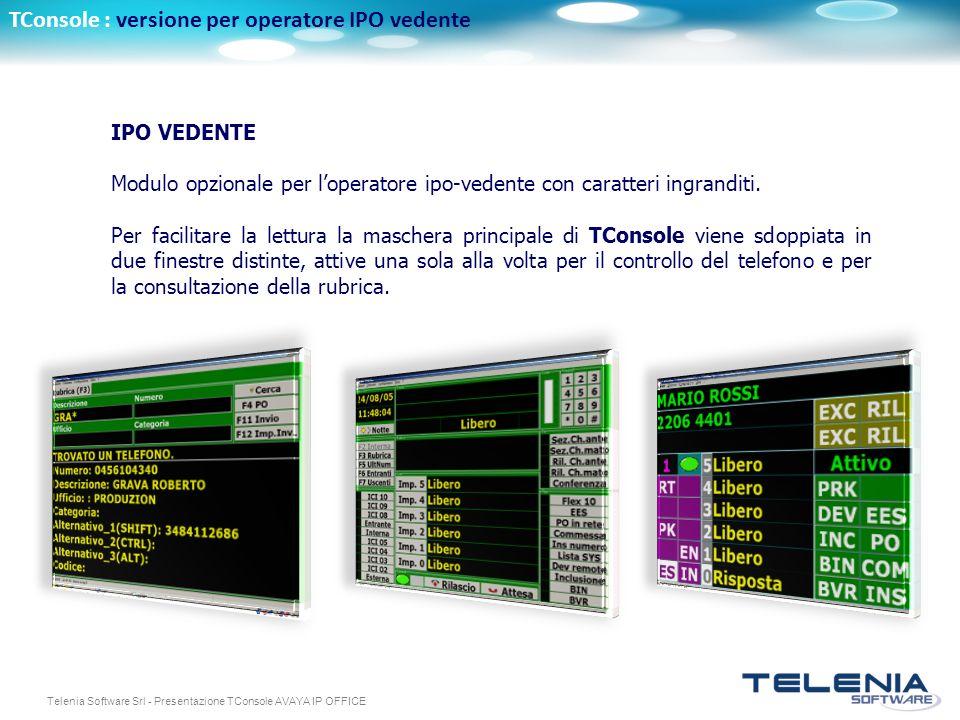 Telenia Software Srl - Presentazione TConsole AVAYA IP OFFICE TConsole : versione per operatore IPO vedente IPO VEDENTE Modulo opzionale per loperatore ipo-vedente con caratteri ingranditi.
