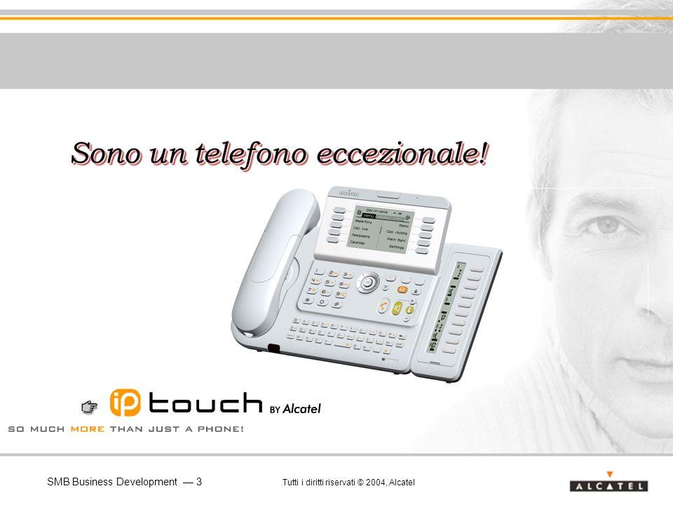 SMB Business Development 3 Tutti i diritti riservati © 2004, Alcatel Sono un telefono eccezionale!
