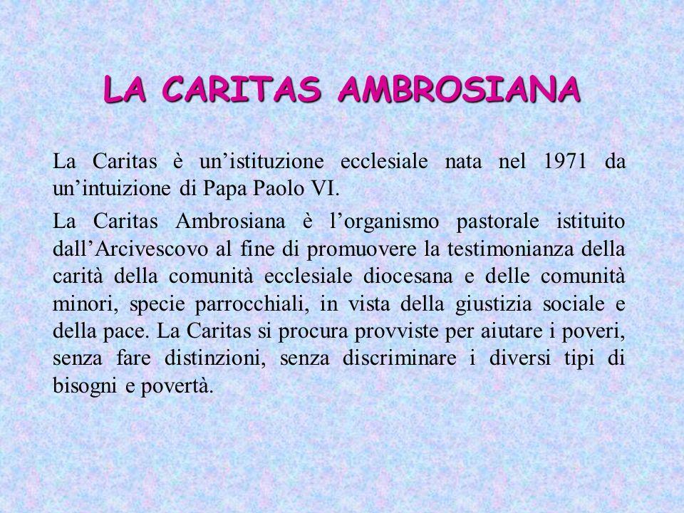 LA CARITAS AMBROSIANA La Caritas è unistituzione ecclesiale nata nel 1971 da unintuizione di Papa Paolo VI. La Caritas Ambrosiana è lorganismo pastora
