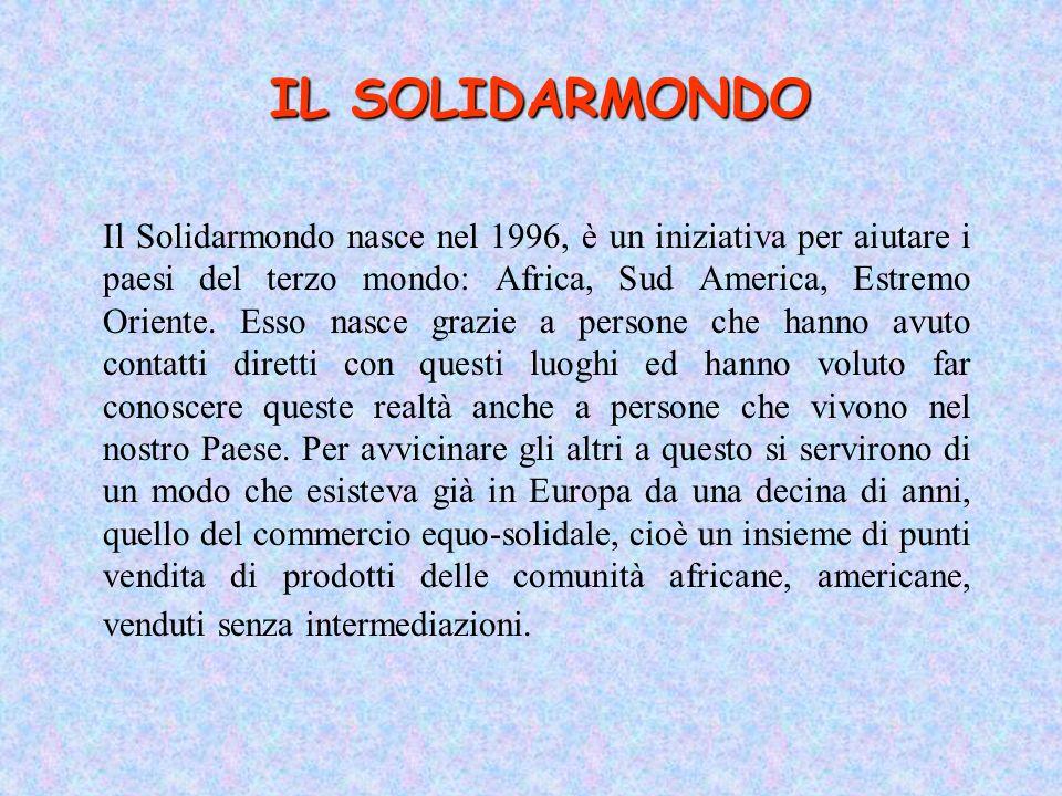 IL SOLIDARMONDO Il Solidarmondo nasce nel 1996, è un iniziativa per aiutare i paesi del terzo mondo: Africa, Sud America, Estremo Oriente. Esso nasce