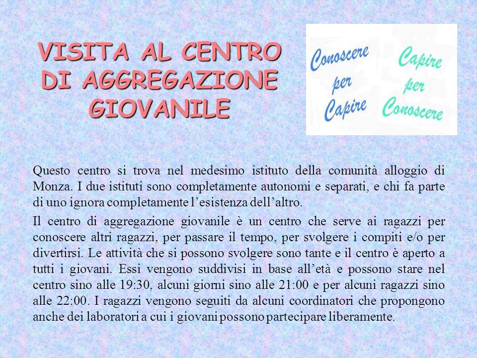 VISITA AL CENTRO DI AGGREGAZIONE GIOVANILE Questo centro si trova nel medesimo istituto della comunità alloggio di Monza. I due istituti sono completa