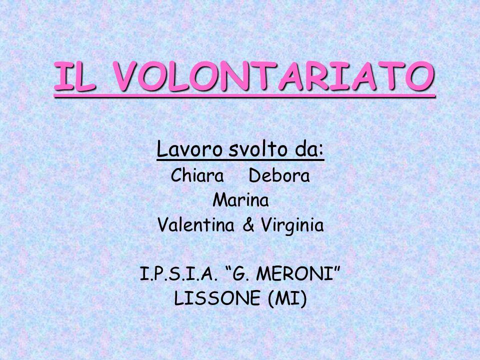 IL VOLONTARIATO Lavoro svolto da: Chiara Debora Marina Valentina & Virginia I.P.S.I.A. G. MERONI LISSONE (MI)