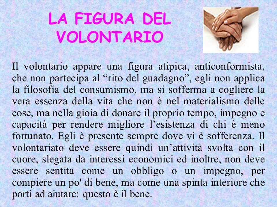LA FIGURA DEL VOLONTARIO Il volontario appare una figura atipica, anticonformista, che non partecipa al rito del guadagno, egli non applica la filosof
