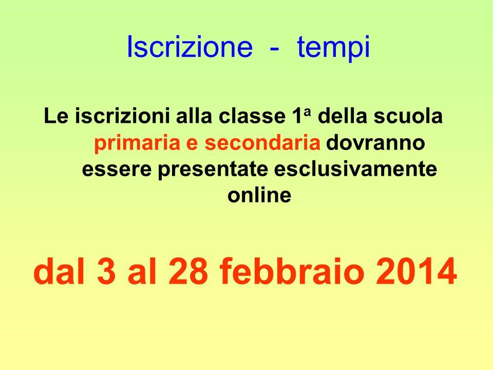 Iscrizione - tempi Le iscrizioni alla classe 1 a della scuola primaria e secondaria dovranno essere presentate esclusivamente online dal 3 al 28 febbraio 2014
