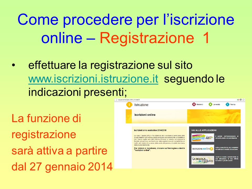 Come procedere per liscrizione online – Registrazione 1 effettuare la registrazione sul sito www.iscrizioni.istruzione.it seguendo le indicazioni presenti; www.iscrizioni.istruzione.it La funzione di registrazione sarà attiva a partire dal 27 gennaio 2014