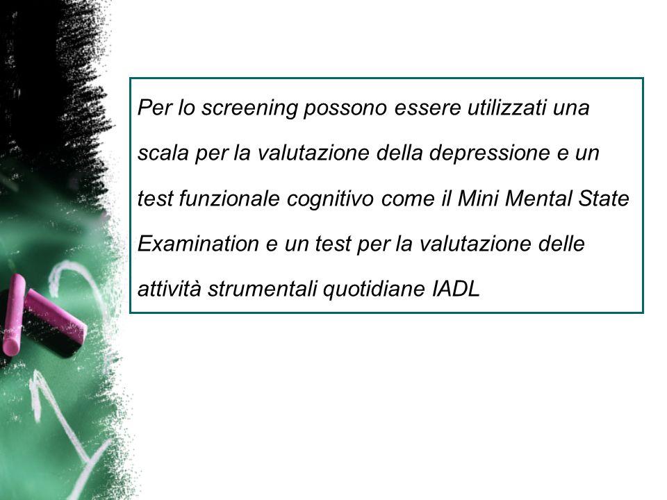 Per lo screening possono essere utilizzati una scala per la valutazione della depressione e un test funzionale cognitivo come il Mini Mental State Exa