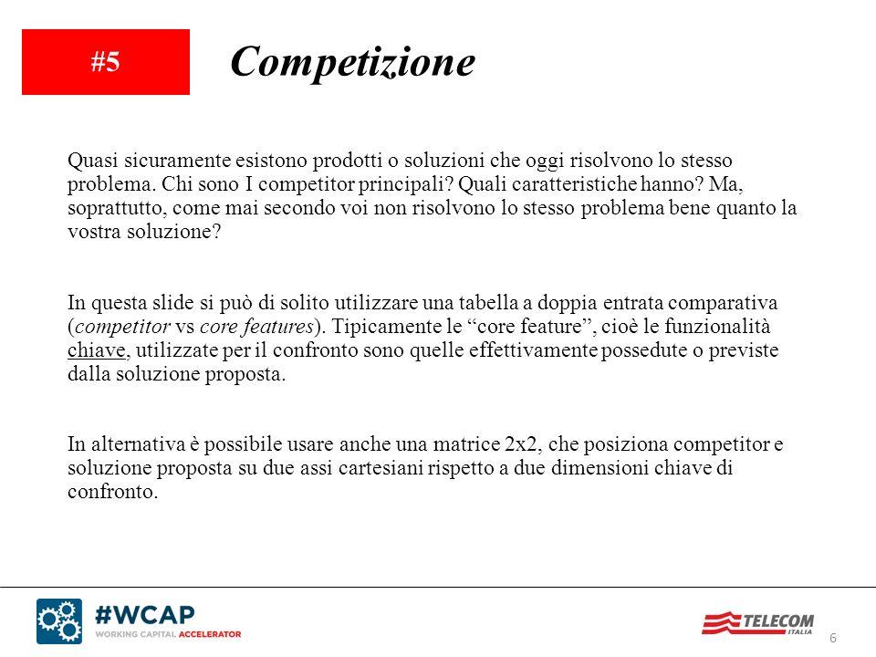 6 #5 Competizione Quasi sicuramente esistono prodotti o soluzioni che oggi risolvono lo stesso problema. Chi sono I competitor principali? Quali carat