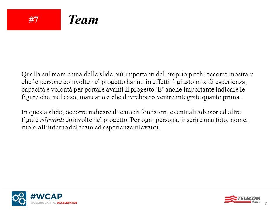 8 #7 Team Quella sul team è una delle slide più importanti del proprio pitch: occorre mostrare che le persone coinvolte nel progetto hanno in effetti