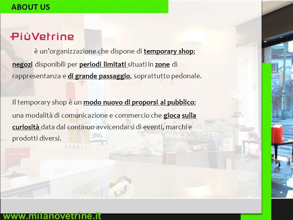 www.milanovetrine.it ABOUT US è unorganizzazione che dispone di temporary shop; negozi disponibili per periodi limitati situati in zone di rappresentanza e di grande passaggio, soprattutto pedonale.
