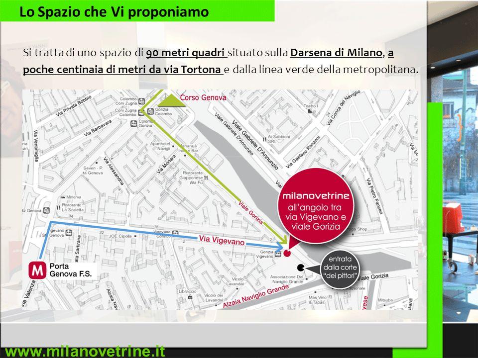 www.milanovetrine.it Lo Spazio che Vi proponiamo Si tratta di uno spazio di 90 metri quadri situato sulla Darsena di Milano, a poche centinaia di metri da via Tortona e dalla linea verde della metropolitana.
