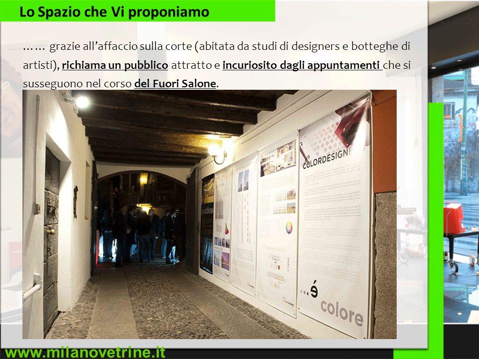 www.milanovetrine.it Lo Spazio che Vi proponiamo …… grazie allaffaccio sulla corte (abitata da studi di designers e botteghe di artisti), richiama un pubblico attratto e incuriosito dagli appuntamenti che si susseguono nel corso del Fuori Salone.