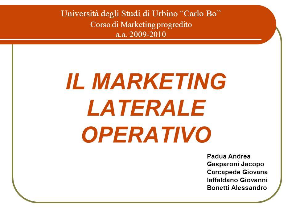 IL MARKETING LATERALE OPERATIVO Università degli Studi di Urbino Carlo Bo Corso di Marketing progredito a.a. 2009-2010 Padua Andrea Gasparoni Jacopo C