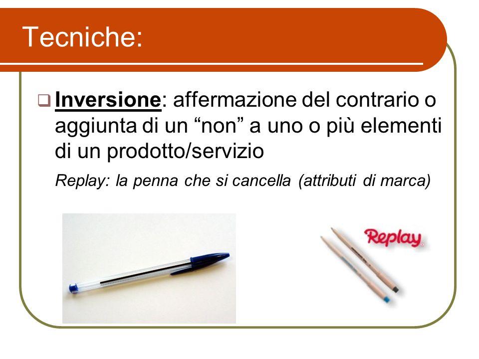 Inversione: affermazione del contrario o aggiunta di un non a uno o più elementi di un prodotto/servizio Replay: la penna che si cancella (attributi d