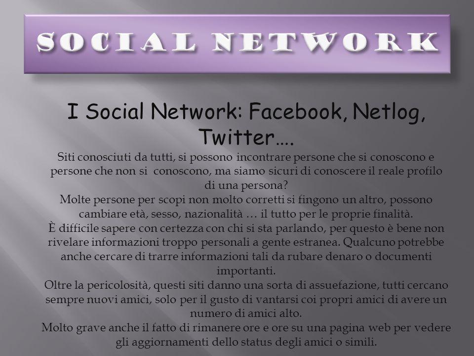 I Social Network: Facebook, Netlog, Twitter…. Siti conosciuti da tutti, si possono incontrare persone che si conoscono e persone che non si conoscono,