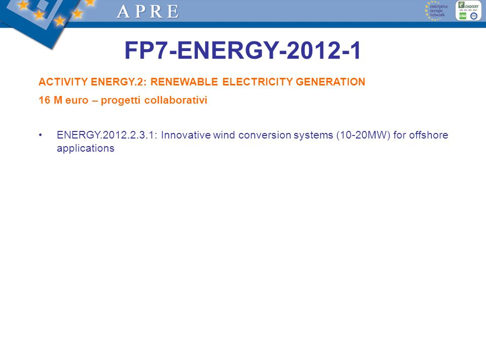 FP7-ENERGY-2012-1 ACTIVITY ENERGY.2: RENEWABLE ELECTRICITY GENERATION 16 M euro – progetti collaborativi ENERGY.2012.2.3.1: Innovative wind conversion systems (10-20MW) for offshore applications